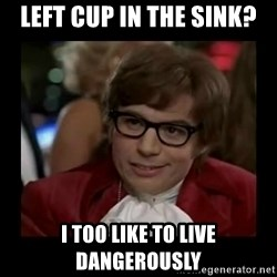 Dangerously Austin Powers - Left cup in the sink? I too like to live dangerously
