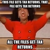 giving oprah - This file gets tax returns, that file gets tax returns all the files get tax returns