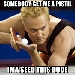 Table Tennis Player - SOmebody get me a pistil Ima seed this dUde