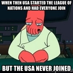 Sad Zoidberg - When then USA started the league of nations and had everyone join But the usa never joined