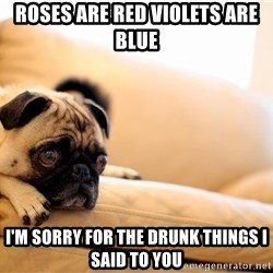 Sorrowful Pug - Roses are red violets are blue I'M sorry for the drunk things i said to you