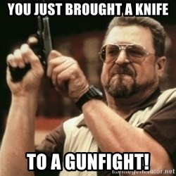 Walter Sobchak with gun - You just brought a knife to a gunfight!