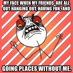 iHate - my face when my friends  are all out hanging out, having fun,  and  going places without me.