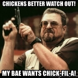 am i the only one around here - Chickens better watch out! My Bae wants CHICK-FIL-A!