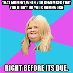 Fat Girl - that moment when you remember that you didn't do your homework right before its due.