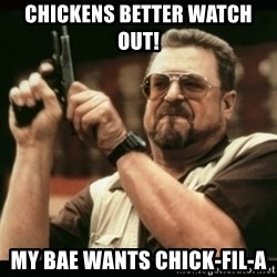 am i the only one around here - Chickens better watch out!  My BAE WANTS CHICK-FIL-A