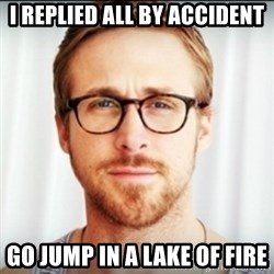 Ryan Gosling Hey Girl 3 - I REPLIED ALL BY ACCIDENT GO JUMP IN A LAKE OF FIRE