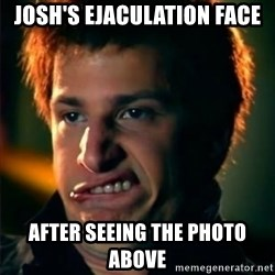 Jizzt in my pants - JOSH'S ejaculation face After seeing the photo above