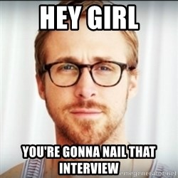 Ryan Gosling Hey Girl 3 - Hey Girl You're gonna nail that interview
