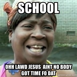 Ain't nobody got time fo dat so - SCHOOL  oHH LAWD JESUS  aINT NO BODY GOT TIME FO DAT