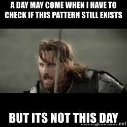 But it is not this Day ARAGORN - A DAY MAY COME WHEN I HAVE TO CHeck if this pattern still exists But its not this day