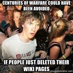 -Sudden Clarity Clarence - Centuries of warfare could have been avoided if people just deleted their wiki pages