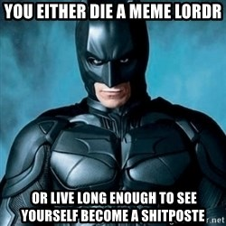 Blatantly Obvious Batman - you either die a meme lordr  OR LIVE LONG ENOUGH TO SEE YOURSELF BECOME A SHITPOSTE