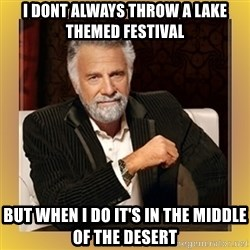 XX beer guy - I DONT ALWAYS THROW A LAKE THEMED FESTIVAL BUT WHEN I DO IT'S IN THE MIDDLE OF THE DESERT