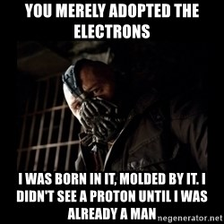 Bane Meme - You merely adopted the electrons  I was born in it, molded by it. I didn't see a proton until I was already a man