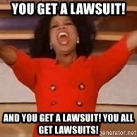 giving oprah - You get a lawsuit!  And you get a Lawsuit! You all get lawsuits!