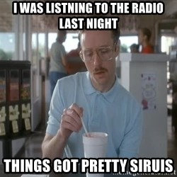 so i guess you could say things are getting pretty serious - I was listning to the radio last night Things got pretty siruis