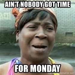 Ain't Nobody got time fo that - Ain't nobody got time for monday