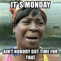 Ain't Nobody got time fo that - it' s monday ain't nobody got time for that