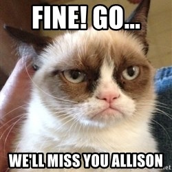 Grumpy Cat 2 - Fine! go... We'll miss you Allison