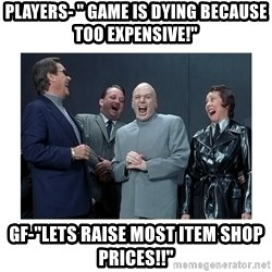 "Dr. Evil Laughing - Players- "" Game is dying because too expensive!"" GF-""lets raise most item shop prices!!"""