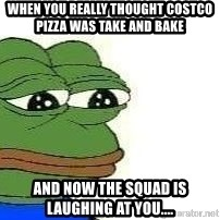 Sad Frog - When you really thought COSTCO Pizza was take and bake  And now the squad is laughing at you....