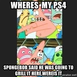 Pushing Patrick - wheres  my ps4  spongebob said he was going to grill it here,wereis it