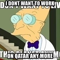 I Dont Want To Live On This Planet Anymore - I dont want to work on qatar any more