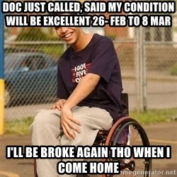 Drake Wheelchair - Doc just called, said my condition will be excellent 26- Feb to 8 Mar I'll be broke again tho when I come home