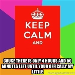 Keep calm and - CAUSE THERE IS ONLY 4 HOURS AND 50 MINUTES LEFT UNTIL YOUR OFFICALLY MY LITTLE