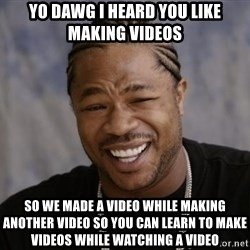 xzibit-yo-dawg - Yo Dawg I heard you like making videos so we made a video while making another video so you can learn to make videos while watching a video