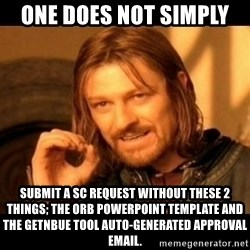 Does not simply walk into mordor Boromir  - One does not simply  submit a SC request without these 2 things; the ORB Powerpoint Template and the GetNBUE tool auto-generated approval email.