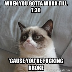 Grumpy cat good - when you gotta work till 7:30 'cause you're fucking broke