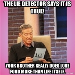 MAURY PV - The lie detector says it is true! Your brother really does love food more than life itself.