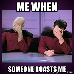 Double Facepalm - me when someone roasts me
