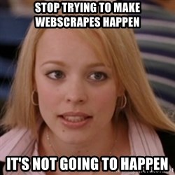 mean girls - stop trying to make webscrapes happen it's not going to happen