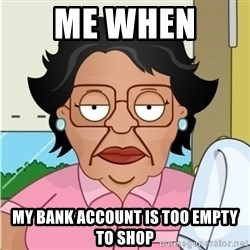 Consuela - me when  my bank account is too empty to shop