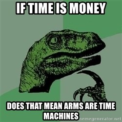 Velociraptor Xd - If time is money Does that mean arms are time machines