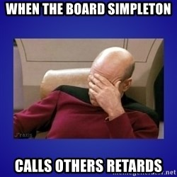 Picard facepalm  - When the board simpleton calls others retards