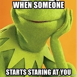 Kermit the frog - When SOmeone Starts staring at you