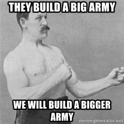 overly manlyman - they build a big army  we will build a bigger army
