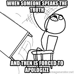 Desk Flip Rage Guy - When someone speaks the truth and then is forced to apologize