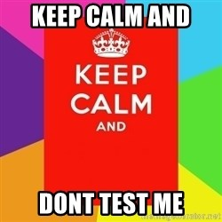 Keep calm and - keep calm and  dont test me