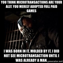 Bane Meme - You think microtransactions are your ally. You merely adopted full paid games i was born in it, molded by it. I did not see microtransaction until i was already a man.