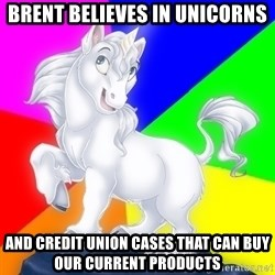 Gayy Unicorn - Brent believes In unicorns And Credit Union cases that can buy OUr Current Products