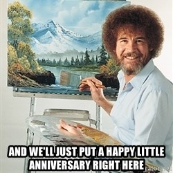 SAD BOB ROSS - AND WE'LL JUST PUT A HAPPY LITTLE ANNIVERSARY RIGHT HERE