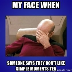 Picard facepalm  - my face when someone says they don't like simple moments tea