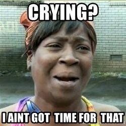 Ain't Nobody got time fo that - Crying?  I Aint got  time for  that