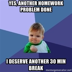 Success Kid - YEs, another homework   problem doNe  I deserve another 30 min brEak