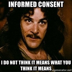 Inigo Montoya - informed consent I do not think it means what you think it means